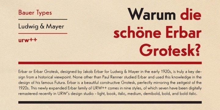 Erbar or Erbar Grotesk, designed by Jakob Erbar for Ludwig & Mayer in the early 1920s, was one of the first and most popular of the new geometric sans serifs of this time. It is truly a key design from a historical viewpoint: None other than Paul Renner studied Erbar and used this knowledge for designing of his famous Futura. Erbar is a beautiful constructed sans serif, perfectly mirroring the zeitgeist of the 1920s. This expanded Erbar family of URW++ comes in nine styles, which have been digitally remastered in URW++'s design studio