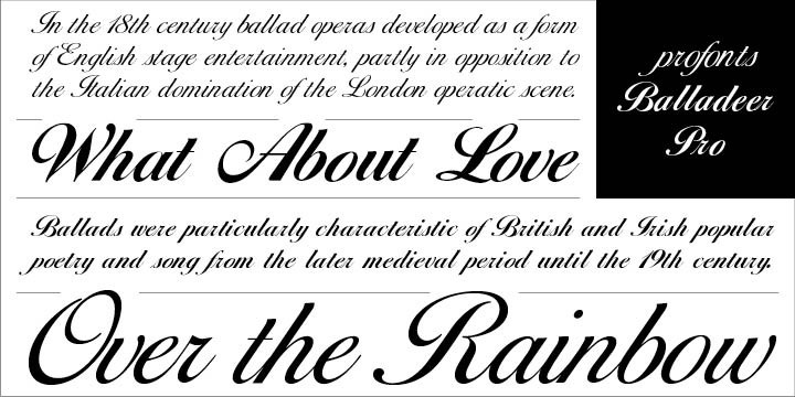 Balladeer Pro is an elegant, classical script design coming in three styles as Light, Medium and Bold. The italic angle of this beautifully formal typeface family generates a graceful, feminine atmosphere well suited for anything from music, cosmetics, poetry to wedding invitations and cards. Balladeer Pro is an ageless old style script.