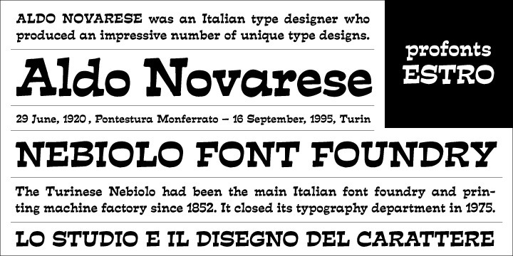 Estro was originally designed by Aldo Novarese in 1961 for the foundry Nebiolo. Estro can maybe be classified a combination of Egyptienne and script.   Ralph M. Unger redrew and digitized this font exclusively for profonts in 2003. His work is based on artwork taken from old font catalogues.