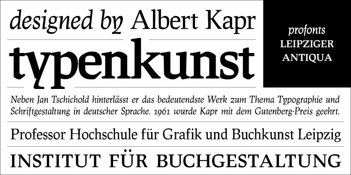 The original typeface was designed by Albert Kapr between 1971 and 1973 for Typoart in Dresden. Kapr was the font designer and teacher as well as book author on type design of former East Germany. He also was an expert on this kind of type design, and thus, it is no surprise that he created Leipziger Antiqua, a design combining features of both Latin and broken scripts. The result is a stunning and unique gem from earlier times although it does not come along too distinguished or artsy.   The digital version of Leipziger Antiqua was developed by Ralph M. Unger exclusively for profonts in 2005. During the work, Unger fell so deeply in love with this typeface that he couldn't help but add an expert font with small caps etc.