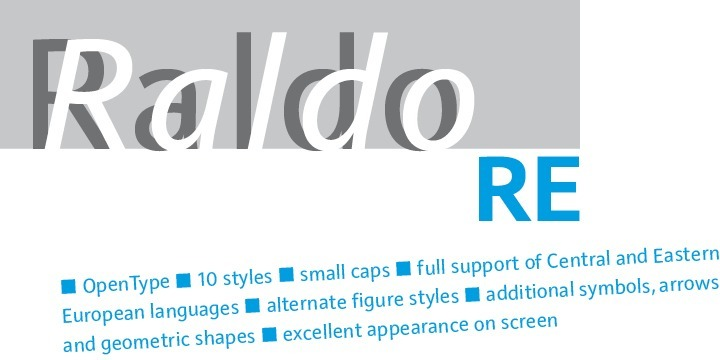 The revised and expanded Raldo RE includes plenty of new features not available in the previous version:There are four (4) additional styles: Raldo RE Text and Text Italic as well as Black and Black Italic. In total, there are 10 styles in the Raldo RE font family. All fonts contain the complete Latin character set for Western and Central Europe. The complete character set for each style of Raldo RE can be viewed on our website by clicking the corresponding character set icons. Moreover, all Raldo RE styles come with various special glyphs like arrows and geometric symbols. Last but not least, the styles Text, Regular, Semibold and Bold include small caps plus small caps figures and monetary symbols.   Raldo RE Pro supports the following OpenType Features:   Fractions, ordinals, small caps (RaldoRE Text, Regular, Semibold und Bold only), superiors, inferiors, nominator, denominator, tabular figures, small caps figures, lining figures, old style figures.